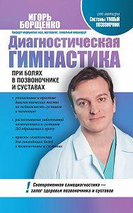 Игорь Борщенко -Диагностическая гимнастика при болях в позвоночнике и суставах