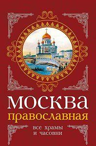 Сергей Шокарев, Михаил Вострышев - Москва православная. Все храмы и часовни