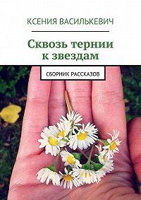 Ксения Василькевич -Сквозь тернии кзвездам