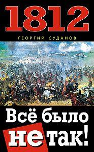 Георгий Суданов -1812. Всё было не так!