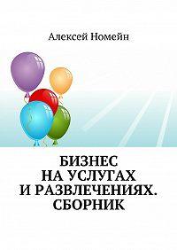 Алексей Номейн -Бизнес науслугах иразвлечениях. Сборник