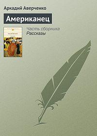 Аркадий Аверченко - Американец