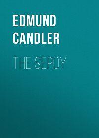 Edmund Candler -The Sepoy