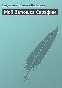 Владислав Дорофеев - Мой батюшка Серафим