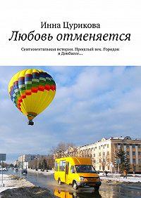 Инна Цурикова -Любовь отменяется. Сентиментальная история. Прошлый век. Городок вДонбассе…
