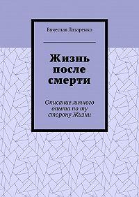 Вячеслав Лазаренко -Жизнь после смерти. Описание личного опыта поту сторону Жизни