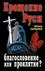 Михаил Сарбучев - Крещение Руси – благословение или проклятие?