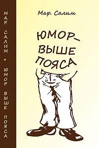 Марсель Салимов -Юмор – выше пояса. Записки сатириста. Смехотворения