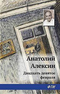 Анатолий Георгиевич Алексин - Двадцать девятое февраля