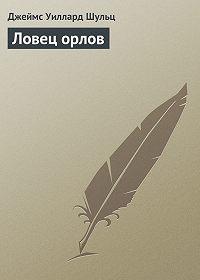 Джеймс Шульц -Ловец орлов