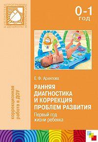 Елена Архипова -Ранняя диагностика и коррекция проблем развития. Первый год жизни ребенка