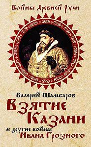 Валерий Шамбаров -Взятие Казани и другие войны Ивана Грозного
