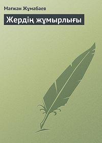 Мағжан Жұмабаев -Жердің жұмырлығы