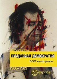 Александр Шубин -Преданная демократия. СССР и неформалы (1986-1989 г.г.)