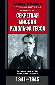 Бернард Хаттон - Секретная миссия Рудольфа Гесса. Закулисные игры мировых держав. 1941-1945