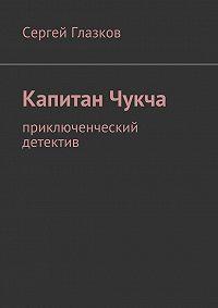 Сергей Глазков -Капитан Чукча. Приключенческий детектив
