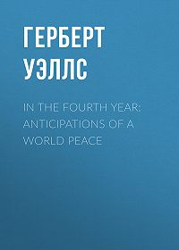 Герберт Уэллс -In the Fourth Year: Anticipations of a World Peace