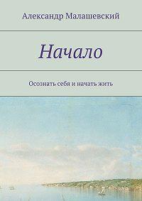 Александр Малашевский -Начало. Осознать себя и начать жить