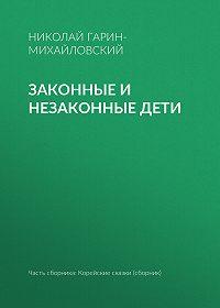 Николай Гарин-Михайловский -Законные и незаконные дети