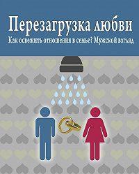Роман Масленников -Перезагрузка любви: Как освежить отношения в семье? Мужской взгляд