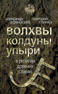 Александр Афанасьев, Григорий Андреевич Глинка - Волхвы, колдуны упыри в религии древних славян