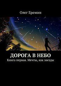 Олег Еремин -Дорога в небо. Книга первая. Мечты, как звезды