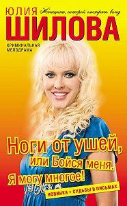 Юлия Шилова - Ноги от ушей, или Бойся меня. Я могу многое!