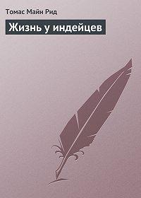 Томас Майн Рид -Жизнь у индейцев