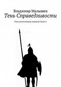 Владимир Николаевич Малышев -Тень Справедливости. Тени уничтоженных империй. Книга I