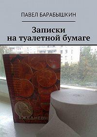 Павел Барабышкин -Записки на туалетной бумаге