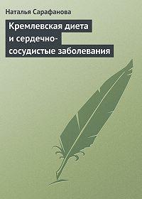 Наталья Сарафанова - Кремлевская диета и сердечно-сосудистые заболевания