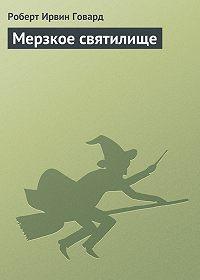 Роберт Ирвин Говард - Мерзкое святилище