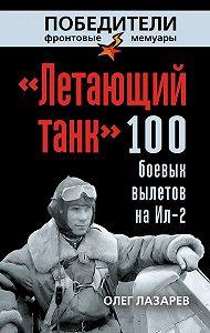 Олег Лазарев - «Летающий танк». 100 боевых вылетов на Ил-2