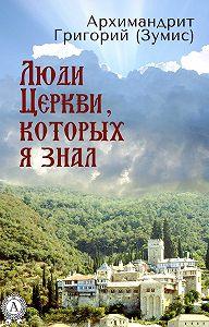 Григорий Архимандрит - Люди Церкви, которых я знал