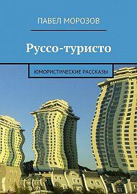 Павел Морозов - Руссо-туристо. Юмористические рассказы