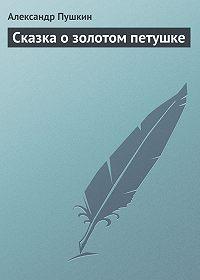 Александр Пушкин -Сказка о золотом петушке