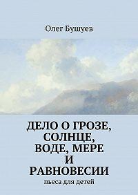 Олег Бушуев -Дело о грозе, солнце, воде, мере и равновесии. пьеса для детей