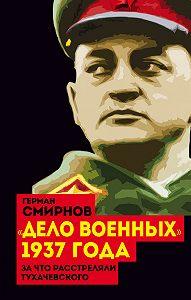 Герман Смирнов -«Дело военных» 1937 года. За что расстреляли Тухачевского