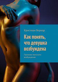 Кристиан Бернар -Как понять, что девушка возбуждена. Признаки женского возбуждения