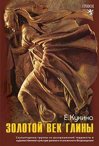 Елена Кукина -Золотой век глины. Скульптурные группы из раскрашенной терракоты в художественной культуре раннего итальянского Возрождения