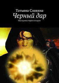 Татьяна Славина -Черный дар. Наследник старого колдуна