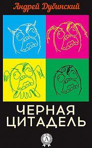 Андрей Дубинский - Черная цитадель