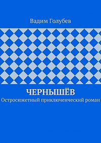 Вадим Голубев - Чернышёв. Остросюжетный приключенческий роман