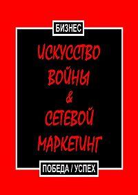 Бизнес  -Искусство войны & Сетевой маркетинг. Победа / Успех