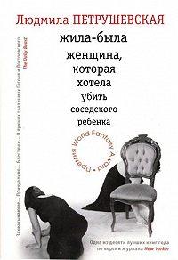 Людмила Петрушевская - Жила-была женщина, которая хотела убить соседского ребенка (сборник)