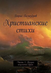 Борис Белозёров -Христианские стихи. Часть1. Поэзия исцеления души