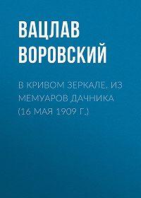 Вацлав Воровский -В кривом зеркале. Из мемуаров дачника (16 мая 1909 г.)