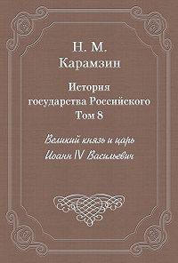Николай Карамзин -История государства Российского. Том 8. Великий князь и царь Иоанн IV Васильевич