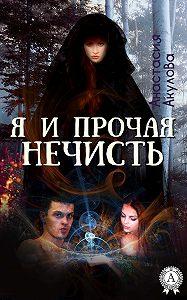 Анастасия Акулова - Я и прочая нечисть