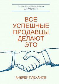 Андрей Плеханов -Все успешные продавцы делают это. Курс прикладной психологии для продавцов